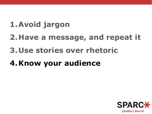 @txtbks   #oer16 1.Avoid jargon 2.Have a message, and repeat it 3.Use stories over rhetoric 4.Know your audience