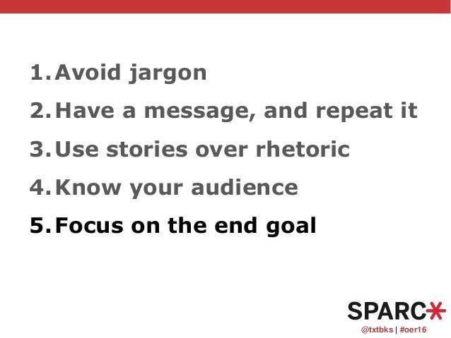 @txtbks   #oer16 1.Avoid jargon 2.Have a message, and repeat it 3.Use stories over rhetoric 4.Know your audience 5.Focus o...