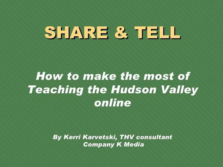 SHARE & TELL How to make the most of Teaching the Hudson Valley online By Kerri Karvetski, THV consultant  Company K Media