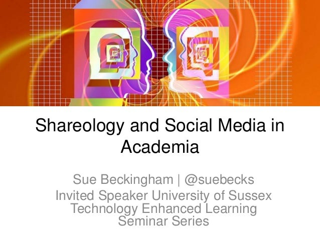 Shareology and Social Media in Academia Sue Beckingham | @suebecks Invited Speaker University of Sussex Technology Enhance...