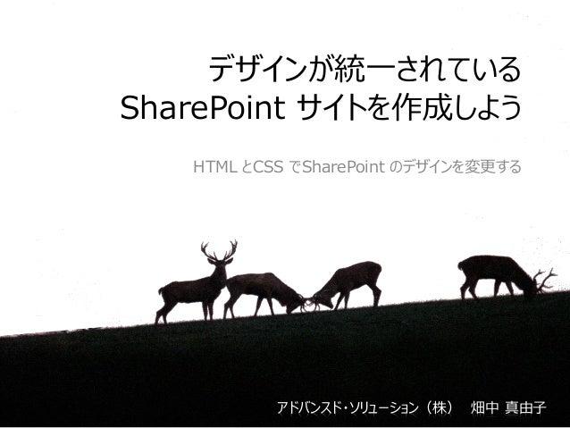 デザインが統一されている SharePoint サイトを作成しよう HTML とCSS でSharePoint のデザインを変更する アドバンスド・ソリューション(株) 畑中 真由子