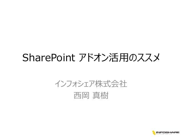 SharePoint アドオン活用のススメ インフォシェア株式会社 西岡 真樹