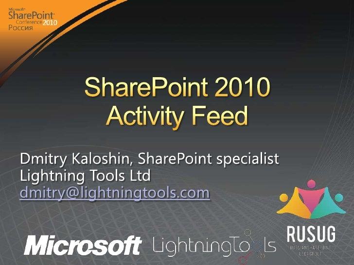 SharePoint 2010 Activity Feed<br />Dmitry Kaloshin, SharePoint specialist<br />Lightning Tools Ltd <br />dmitry@lightningt...