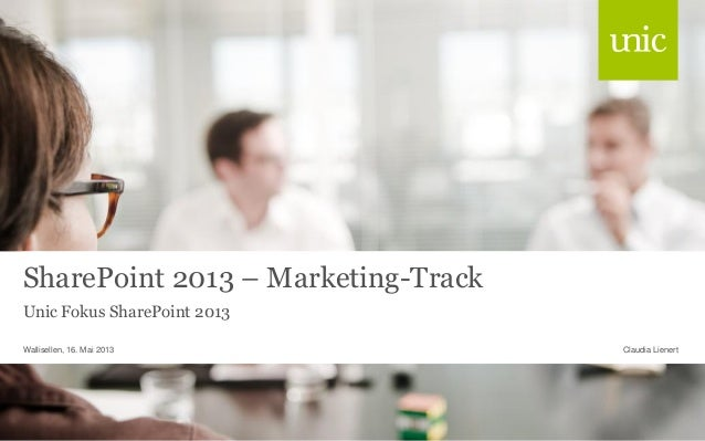 SharePoint 2013 – Marketing-Track Unic Fokus SharePoint 2013 Wallisellen, 16. Mai 2013  Claudia Lienert