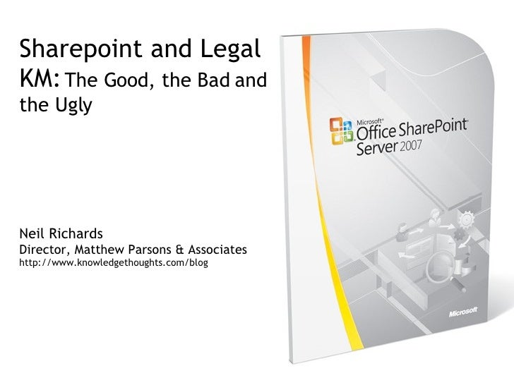 Sharepoint and Legal KM:   The Good, the Bad and the Ugly Neil Richards Director, Matthew Parsons & Associates http://www....