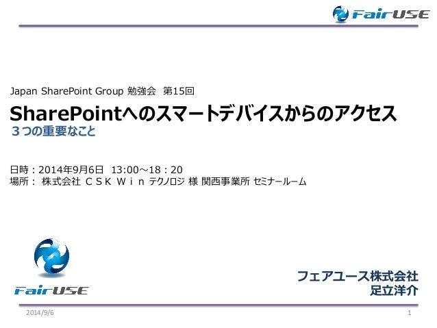 3つの重要なこと  SharePointへのスマートデバイスからのアクセス  2014/9/6 1  Japan SharePoint Group 勉強会第15回  フェアユース株式会社  足立洋介  日時:2014年9月6日13:00~18:...