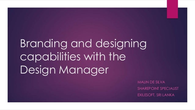 Branding and designing capabilities with the Design Manager MALIN DE SILVA SHAREPOINT SPECIALIST EXILESOFT, SRI LANKA
