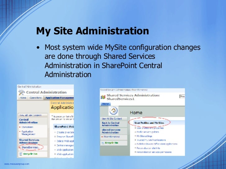 My Site Administration <ul><li>Most system wide MySite configuration changes are done through Shared Services Administrati...