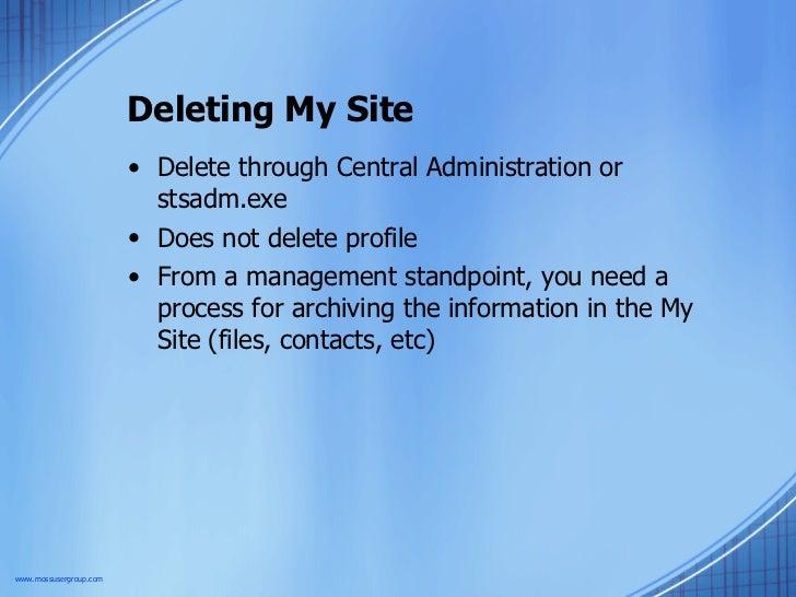 Deleting My Site <ul><li>Delete through Central Administration or stsadm.exe </li></ul><ul><li>Does not delete profile </l...