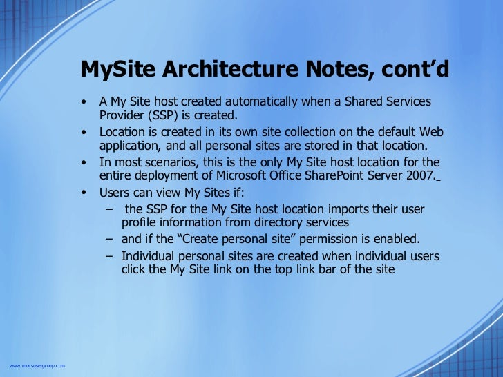 MySite Architecture Notes, cont'd <ul><li>A My Site host created automatically when a Shared Services Provider (SSP) is cr...