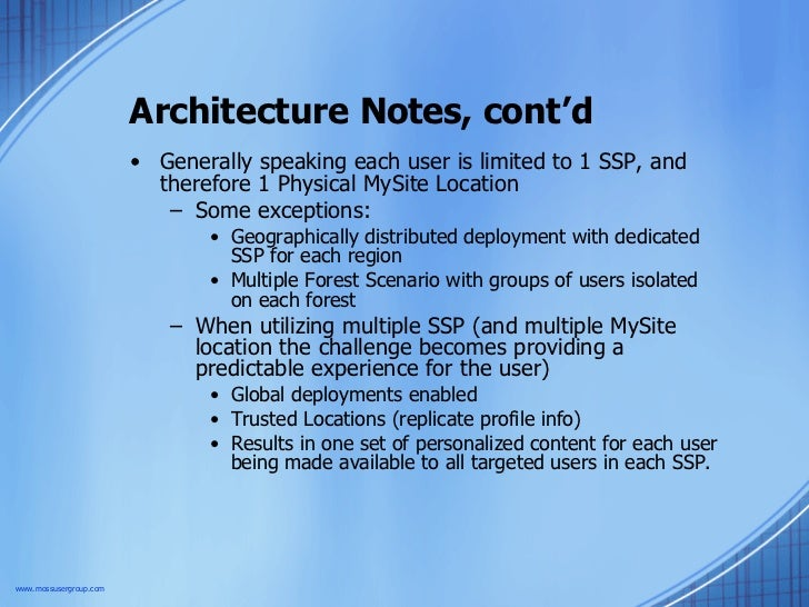 Architecture Notes, cont'd <ul><li>Generally speaking each user is limited to 1 SSP, and therefore 1 Physical MySite Locat...