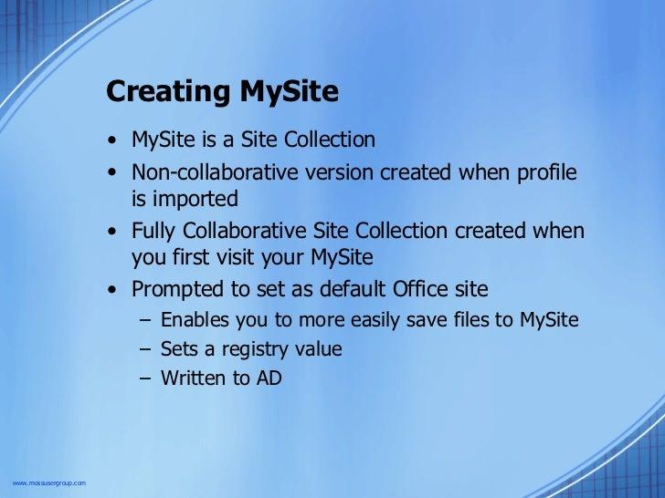 Creating MySite <ul><li>MySite is a Site Collection </li></ul><ul><li>Non-collaborative version created when profile is im...