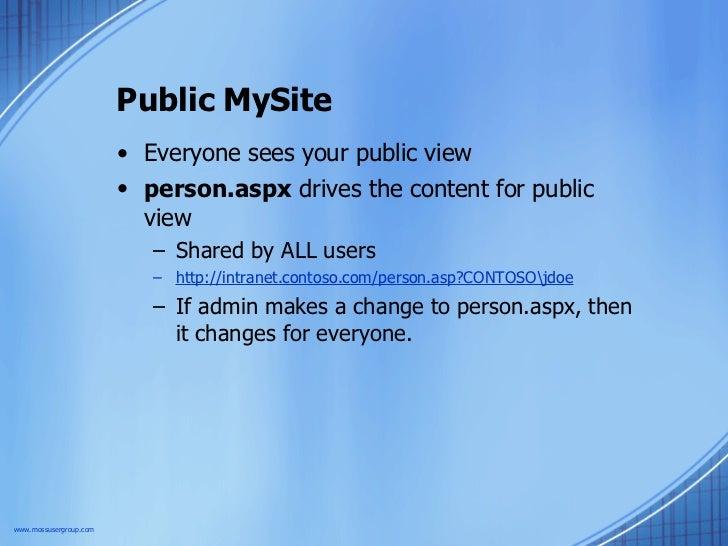 Public MySite <ul><li>Everyone sees your public view </li></ul><ul><li>person.aspx  drives the content for public view </l...