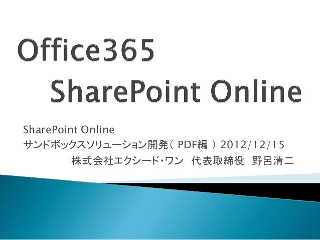 SharePoint Onlineサンドボックスソリューション開発( PDF編 ) 2012/12/15         株式会社エクシード・ワン 代表取締役 野呂清二