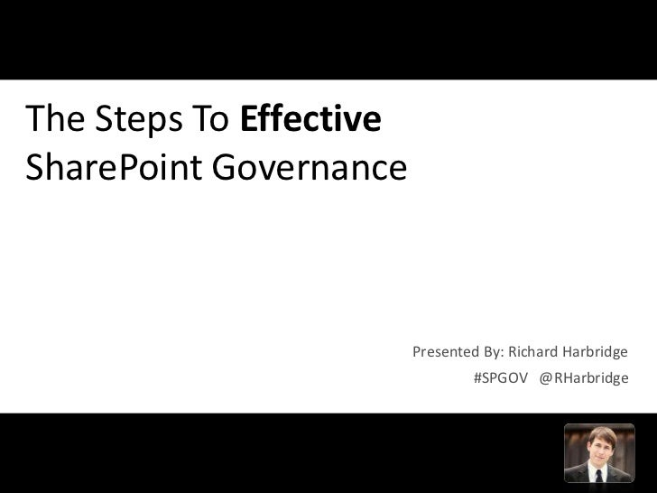 The Steps To EffectiveSharePoint Governance                         Presented By: Richard Harbridge                       ...