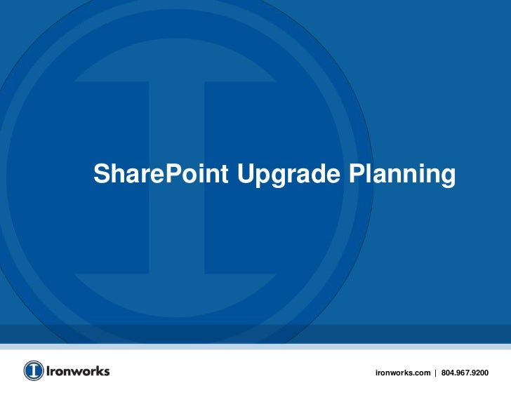 SharePoint Upgrade Planning                    ironworks.com | 804.967.9200                                               1