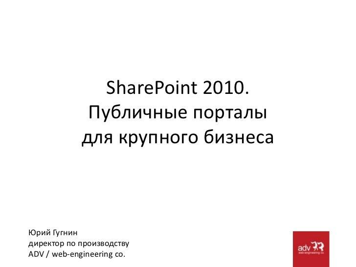 SharePoint 2010.Публичные порталы для крупного бизнеса<br />Юрий Гугнин<br />директор по производствуADV / web-engineering...