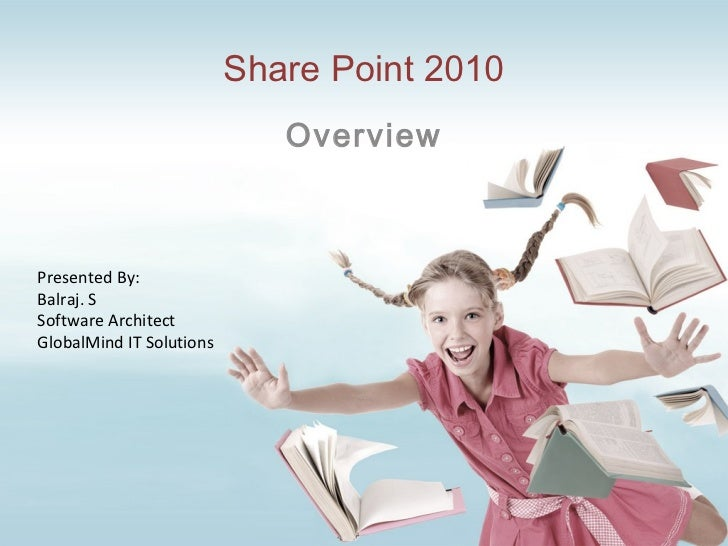 Share Point 2010 Overview Presented By: Balraj. S Software Architect GlobalMind IT Solutions