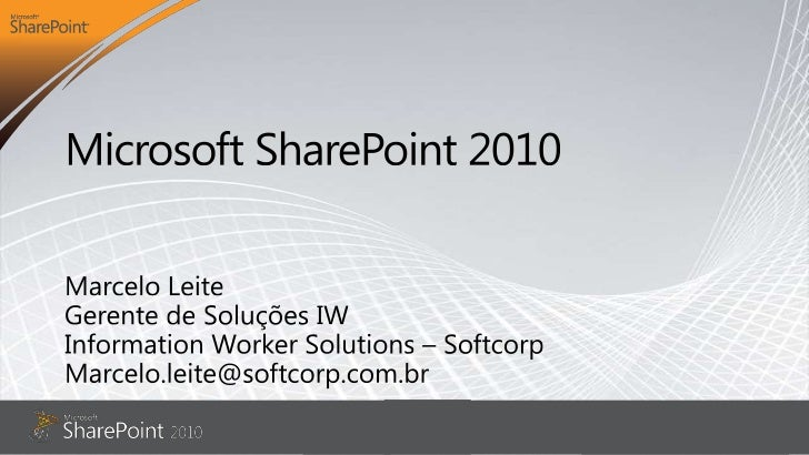 Microsoft SharePoint 2010<br />Marcelo Leite<br />Gerente de Soluções IW<br />Information Worker Solutions – Softcorp<br /...