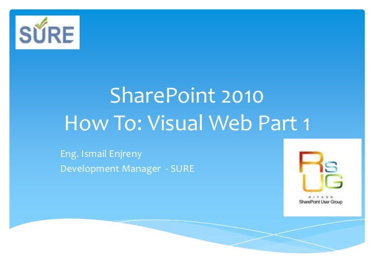 SharePoint 2010How To: Visual Web Part 1<br />Eng. Ismail Enjreny<br />Development Manager  - SURE<br />
