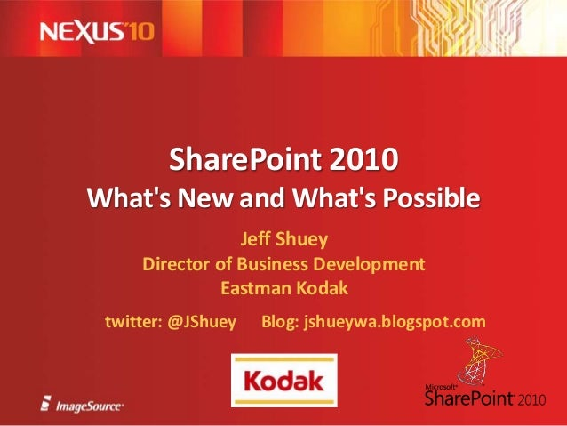 SharePoint 2010 What's New and What's Possible Jeff Shuey Director of Business Development Eastman Kodak twitter: @JShuey ...