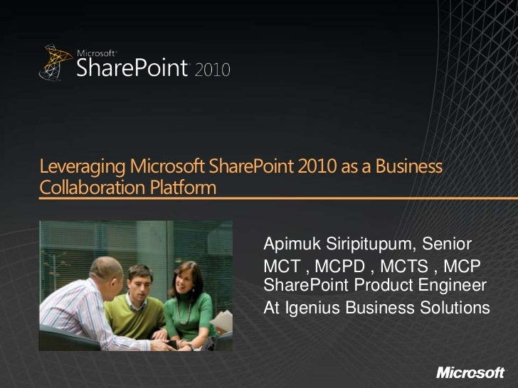 Leveraging Microsoft SharePoint 2010 as a BusinessCollaboration Platform                           Apimuk Siripitupum, Sen...