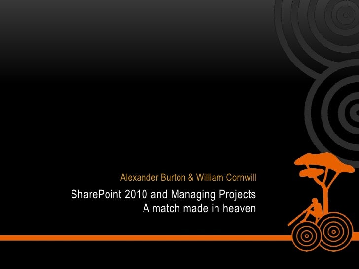 Alexander Burton & William Cornwill<br />SharePoint 2010 and Managing Projects A match made in heaven<br />