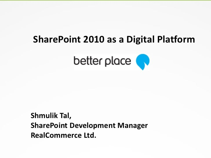 SharePoint 2010 as a Digital PlatformShmulik Tal,SharePoint Development ManagerRealCommerce Ltd.