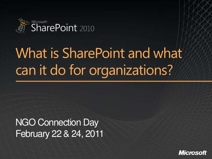 What is SharePoint and whatcan it do for organizations?NGO Connection DayFebruary 22 & 24, 2011