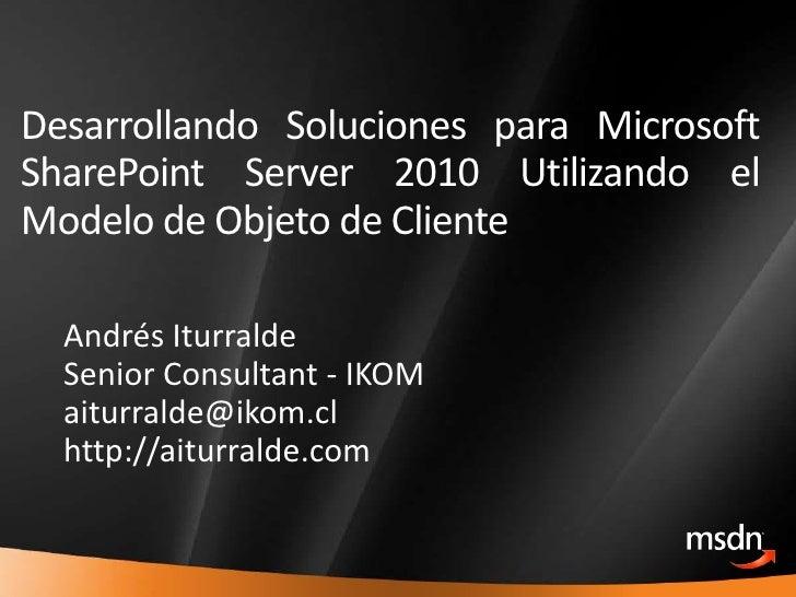 Desarrollando Soluciones para Microsoft SharePoint Server 2010 Utilizando el Modelo de Objeto de Cliente<br />Andrés Iturr...