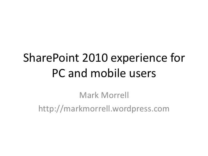 SharePoint 2010 experience for PC and mobile users<br />Mark Morrell<br />http://markmorrell.wordpress.com<br />