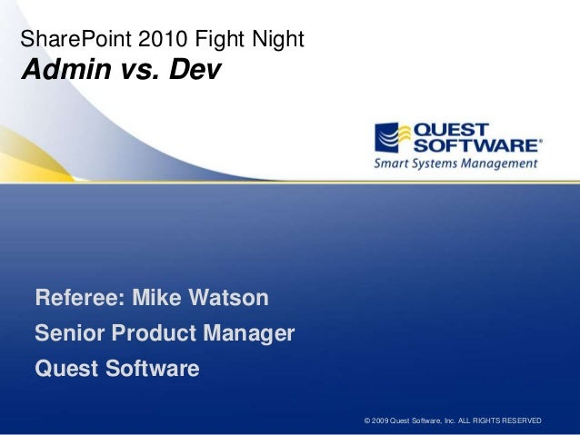 © 2009 Quest Software, Inc. ALL RIGHTS RESERVED SharePoint 2010 Fight Night Admin vs. Dev Referee: Mike Watson Senior Prod...
