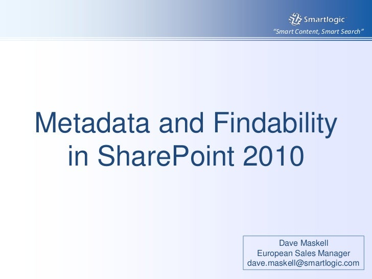 Metadata and Findability in SharePoint 2010<br />Dave Maskell<br />European Sales Manager<br />dave.maskell@smartlogic.com...