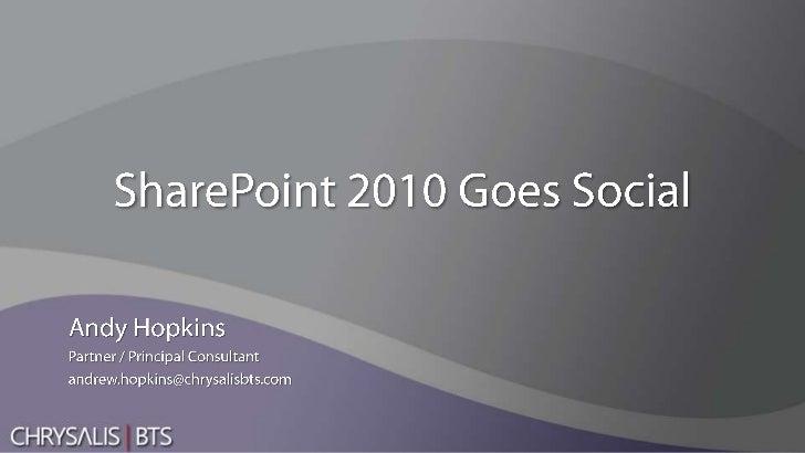 SharePoint 2010 Goes Social<br />Andy Hopkins<br />Partner / Principal Consultant<br />andrew.hopkins@chrysalisbts.com<br />