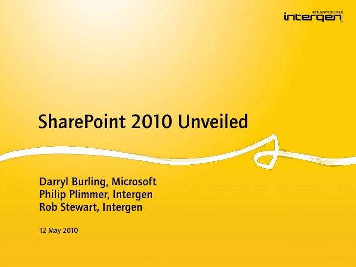 SharePoint 2010 Unveiled<br />Darryl Burling, Microsoft<br />Philip Plimmer, IntergenRob Stewart, Intergen<br />12 May 201...