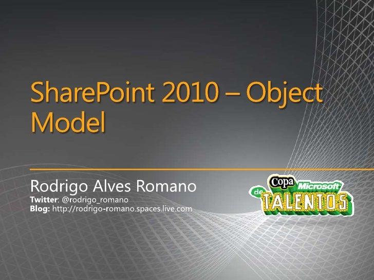 SharePoint 2010 – Object Model<br />Rodrigo Alves Romano<br />Twitter: @rodrigo_romano<br />Blog: http://rodrigo-romano.sp...
