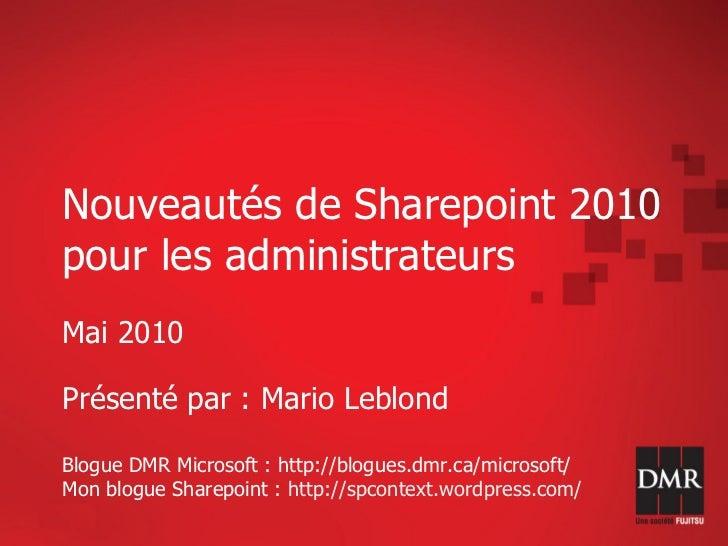Nouveautés de Sharepoint 2010 pour les administrateurs Mai 2010  Présenté par : Mario Leblond  Blogue DMR Microsoft : http...