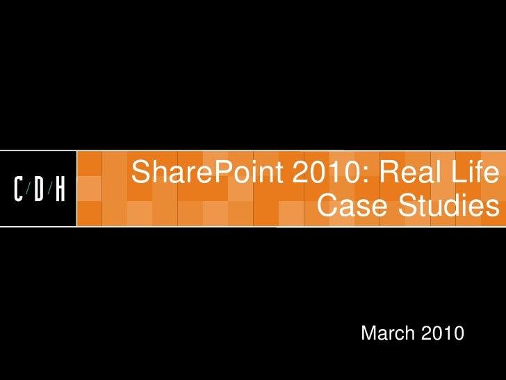 CDH         SharePoint 2010: Real Life CDH               Case Studies                         March 2010