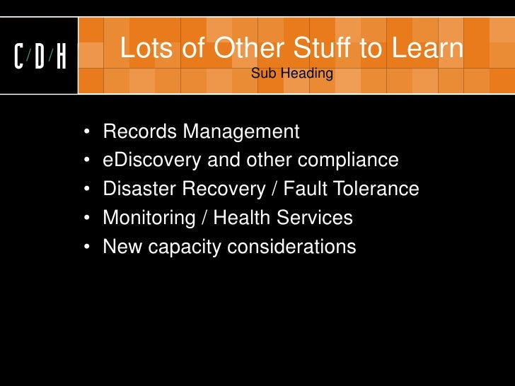 CDH        Lots of Other Stuff to Learn                           Sub Heading          •   Records Management       •   eD...