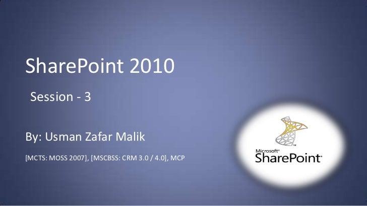 SharePoint 2010 Session - 3By: Usman Zafar Malik[MCTS: MOSS 2007], [MSCBSS: CRM 3.0 / 4.0], MCP