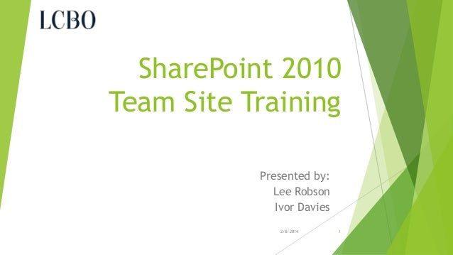 SharePoint 2010 Team Site Training Presented by: Lee Robson Ivor Davies 2/8/2014  1