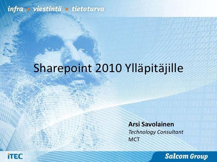 Sharepoint 2010 Ylläpitäjille                  Arsi Savolainen                  Technology Consultant                  MCT