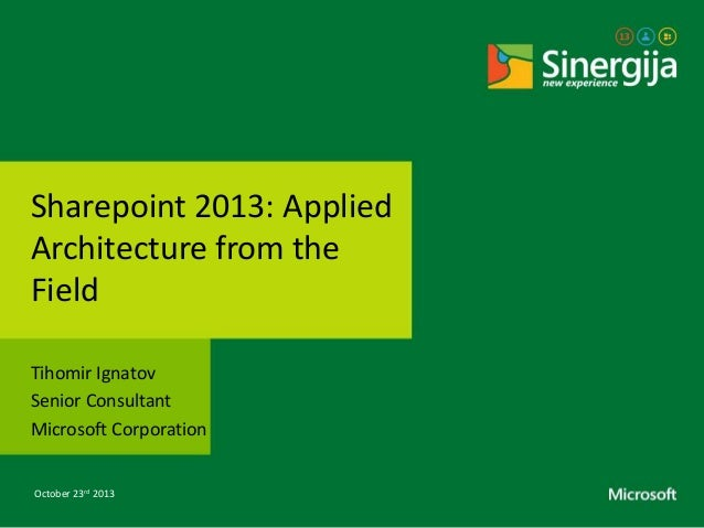 Sharepoint 2013: Applied Architecture from the Field Tihomir Ignatov Senior Consultant Microsoft Corporation October 23rd ...