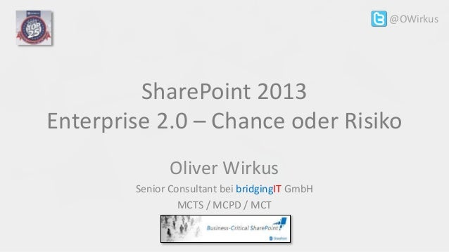 SharePoint 2013 Enterprise 2.0 – Chance oder Risiko Oliver Wirkus Senior Consultant bei bridgingIT GmbH MCTS / MCPD / MCT ...