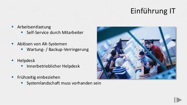 Einführung IT  Arbeitsentlastung  Self-Service durch Mitarbeiter  Ablösen von Alt-Systemen  Wartung- / Backup-Verringe...