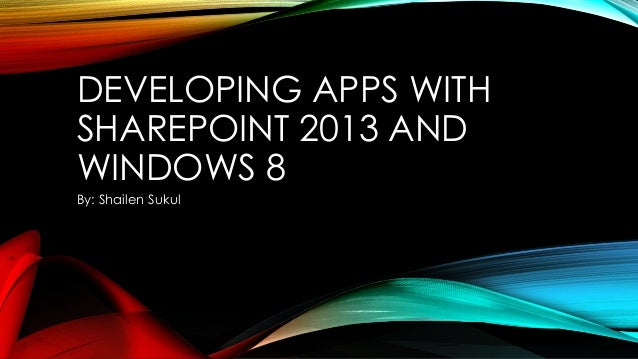 DEVELOPING APPS WITH SHAREPOINT 2013 AND WINDOWS 8 By: Shailen Sukul