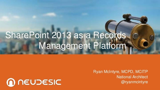 SharePoint 2013 as a Records Management Platform Ryan McIntyre, MCPD, MCITP National Architect @ryanmcintyre