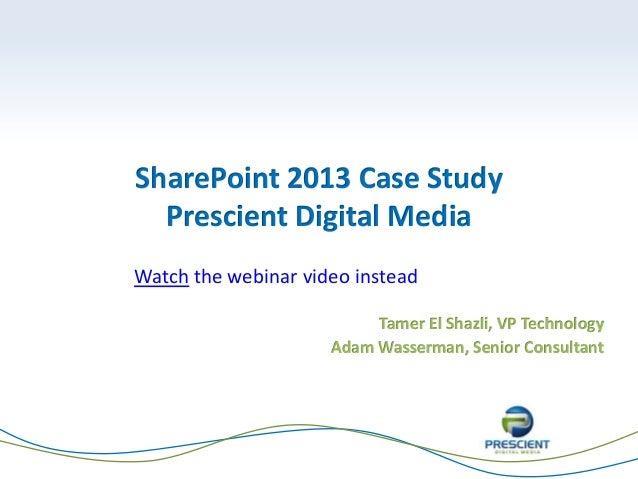 SharePoint 2013 Case Study Prescient Digital Media Tamer El Shazli, VP Technology Adam Wasserman, Senior Consultant Watch ...
