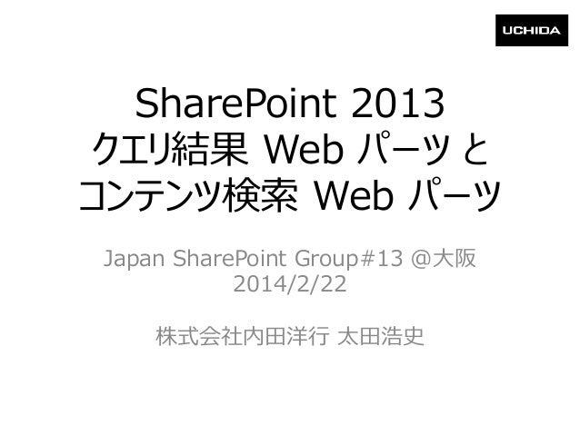 SharePoint 2013 クエリ結果 Web パーツ と コンテンツ検索 Web パーツ Japan SharePoint Group#13 @大阪 2014/2/22 株式会社内田洋行 太田浩史