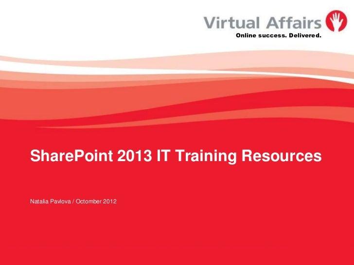 Online success. Delivered.SharePoint 2013 IT Training ResourcesNatalia Pavlova / Octomber 2012